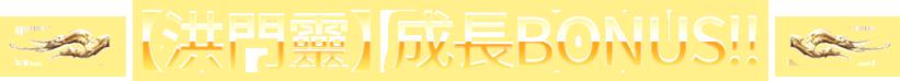 【洪門靈】成長BONUS!!