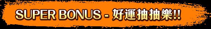 SUPER BONUS-好運抽抽樂!!