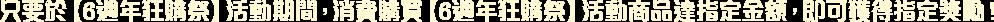 只要於【6週年狂購祭】活動期間,消費購買【6週年狂購祭】活動商品達指定金額,即可獲得指定獎勵!